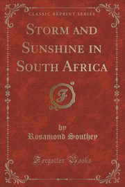 Storm and Sunshine in South Africa (Classic Reprint), Southey Rosamond