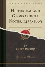Historical and Geographical Notes, 1453-1869 (Classic Reprint), Stevens Henry