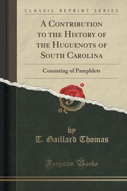 A Contribution to the History of the Huguenots of South Carolina, Thomas T. Gaillard
