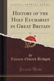 History of the Holy Eucharist in Great Britain, Vol. 1 (Classic Reprint), Bridgett Thomas Edward