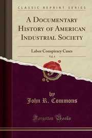A Documentary History of American Industrial Society, Vol. 4, Commons John R.