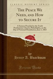 The Peace We Need, and How to Secure It, Boardman Henry A.