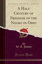 A Half Century of Freedom of the Negro in Ohio (Classic Reprint), Joiner W. A.