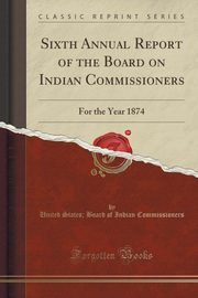 Sixth Annual Report of the Board on Indian Commissioners, Commissioners United States; Board of I