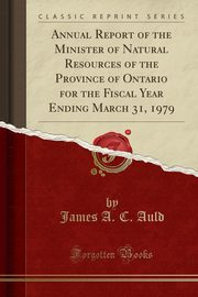 Annual Report of the Minister of Natural Resources of the Province of Ontario for the Fiscal Year Ending March 31, 1979 (Classic Reprint), Auld James A. C.