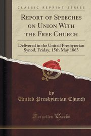 Report of Speeches on Union With the Free Church, Church United Presbyterian