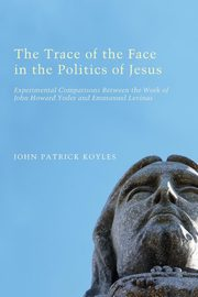 The Trace of the Face in the Politics of Jesus, Koyles John Patrick