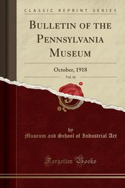 Bulletin of the Pennsylvania Museum, Vol. 16, Art Museum and School of Industrial