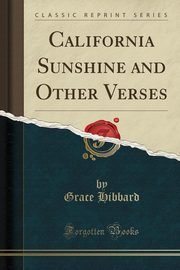 California Sunshine and Other Verses (Classic Reprint), Hibbard Grace