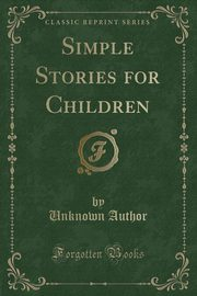 Simple Stories for Children (Classic Reprint), Author Unknown