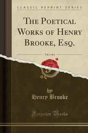 The Poetical Works of Henry Brooke, Esq., Vol. 1 of 4 (Classic Reprint), Brooke Henry