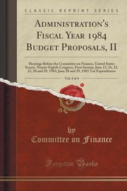 Administration's Fiscal Year 1984 Budget Proposals, II, Vol. 4 of 4, Finance Committee on