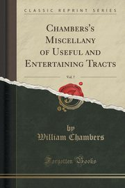 Chambers's Miscellany of Useful and Entertaining Tracts, Vol. 7 (Classic Reprint), Chambers William