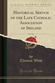 Historical Sketch of the Late Catholic Association of Ireland, Vol. 1 of 2 (Classic Reprint), Wyse Thomas