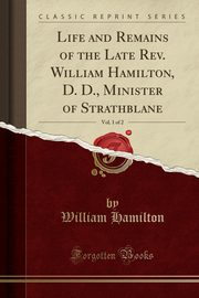 Life and Remains of the Late Rev. William Hamilton, D. D., Minister of Strathblane, Vol. 1 of 2 (Classic Reprint), Hamilton William