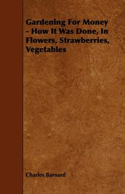 Gardening for Money - How It Was Done, in Flowers, Strawberries, Vegetables, Barnard Charles P.