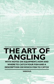 The Art of Angling - With Notes on Equipment, How and Where to Catch Your Fish and a Description on Which Fish to Catch, Various