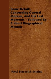 Some Details Concerning General Moreau, And His Last Moments - Followed By A Short Biographical Memoir, Svinine Pavel Petrovich