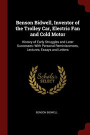 Benson Bidwell, Inventor of the Trolley Car, Electric Fan and Cold Motor, Bidwell Benson