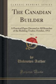 The Canadian Builder, Vol. 1, Author Unknown