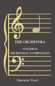 The Orchestra - Volume II - Orchestral Combination, Prout Ebenezer