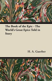 The Book of the Epic - The World's Great Epics Told in Story, Guerber H. A.