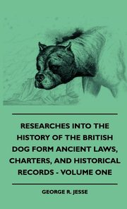 Researches Into The History Of The British Dog Form Ancient Laws, Charters, And Historical Records - Volume One, Jesse George R.