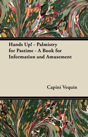Hands Up! - Palmistry for Pastime - A Book for Information and Amusement, Vequin Capini