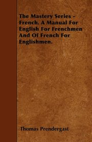 The Mastery Series - French. A Manual For English For Frenchmen And Of French For Englishmen., Prendergast Thomas