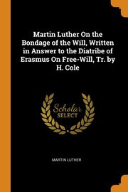 Martin Luther On the Bondage of the Will, Written in Answer to the Diatribe of Erasmus On Free-Will, Tr. by H. Cole, Luther Martin