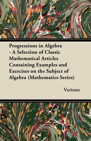 Progressions in Algebra - A Selection of Classic Mathematical Articles Containing Examples and Exercises on the Subject of Algebra (Mathematics Series, Various