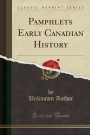 Pamphlets Early Canadian History (Classic Reprint), Author Unknown