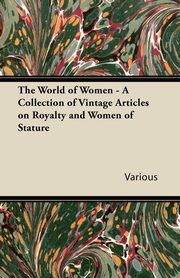 The World of Women - A Collection of Vintage Articles on Royalty and Women of Stature, Various