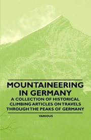 Mountaineering in Germany - A Collection of Historical Climbing Articles on Travels Through the Peaks of Germany, Various