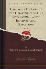 ksiazka tytuł: Catalogue De Luxe of the Department of Fine Arts, Panama-Pacific International Exposition, Vol. 1 of 2 (Classic Reprint) autor: Trask John Ellingwood Donnell
