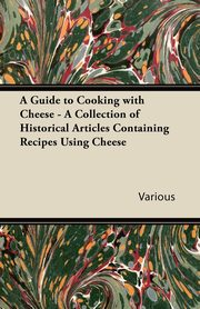 A Guide to Cooking with Cheese - A Collection of Historical Articles Containing Recipes Using Cheese, Various