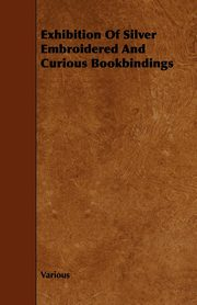 Exhibition of Silver Embroidered and Curious Bookbindings, Various