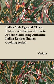 Italian Style Egg and Cheese Dishes - A Selection of Classic Articles Containing Authentic Italian Recipes (Italian Cooking Series), Various
