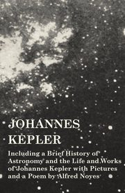 Johannes Kepler - Including a Brief History of Astronomy and the Life and Works of Johannes Kepler with Pictures and a Poem by Alfred Noyes, Various
