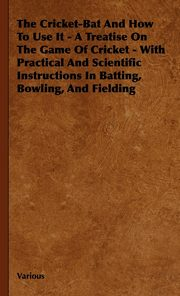 The Cricket-Bat and How to Use It - A Treatise on the Game of Cricket - With Practical and Scientific Instructions in Batting, Bowling, and Fielding, Various