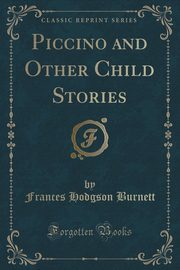 Piccino and Other Child Stories (Classic Reprint), Burnett Frances Hodgson