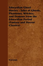 Edwardian Ghost Stories - Tales of Ghosts, Phantoms, Witches, and Demons from the Edwardian Period (Fantasy and Horror Classics), Various