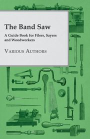 The Band Saw - A Guide Book for Filers, Sayers and Woodworkers, Various