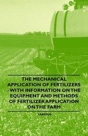 The Mechanical Application of Fertilizers - With Information on the Equipment and Methods of Fertilizer Application on the Farm, Various