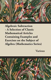 Algebraic Subtraction - A Selection of Classic Mathematical Articles Containing Examples and Exercises on the Subject of Algebra (Mathematics Series), Various