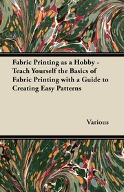 Fabric Printing as a Hobby - Teach Yourself the Basics of Fabric Printing with a Guide to Creating Easy Patterns, Various