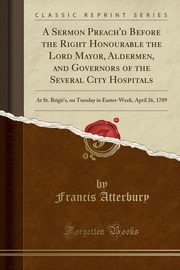A Sermon Preach'd Before the Right Honourable the Lord Mayor, Aldermen, and Governors of the Several City Hospitals, Atterbury Francis