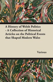 A History of Welsh Politics - A Collection of Historical Articles on the Political Events That Shaped Modern Wales, Various