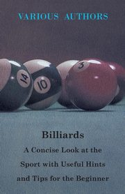 Billiards - A Concise Look at the Sport with Useful Hints and Tips for the Beginner, Various