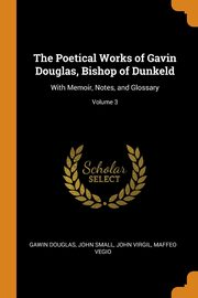 The Poetical Works of Gavin Douglas, Bishop of Dunkeld, Douglas Gawin